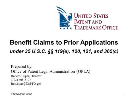 February 19, 20031 Benefit Claims to Prior Applications under 35 U.S.C. §§ 119(e), 120, 121, and 365(c) Prepared by: Office of Patent Legal Administration.