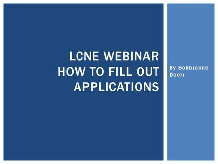 By Bobbianne Doerr LCNE WEBINAR HOW TO FILL OUT APPLICATIONS.
