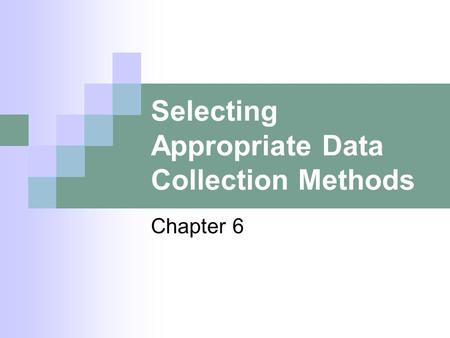Selecting Appropriate Data Collection Methods Chapter 6.