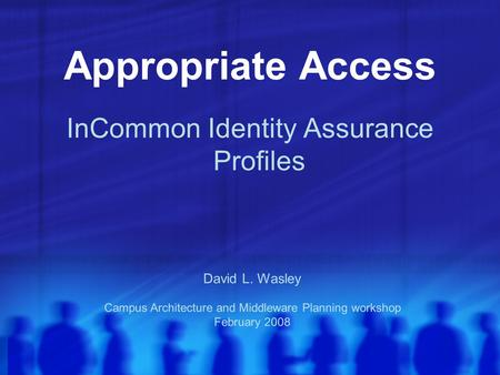Appropriate Access InCommon Identity Assurance Profiles David L. Wasley Campus Architecture and Middleware Planning workshop February 2008.