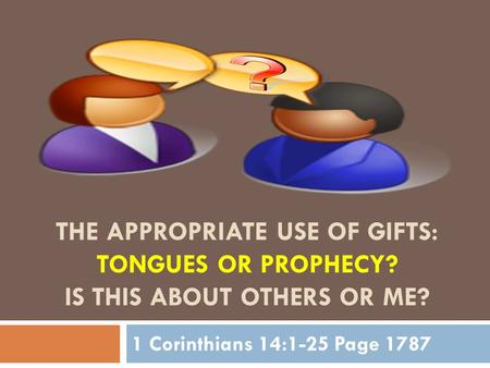 THE APPROPRIATE USE OF GIFTS: TONGUES OR PROPHECY? IS THIS ABOUT OTHERS OR ME? 1 Corinthians 14:1-25 Page 1787.
