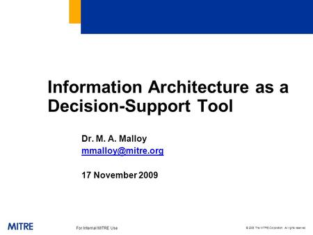 © 2006 The MITRE Corporation. All rights reserved For Internal MITRE Use Information Architecture as a Decision-Support Tool Dr. M. A. Malloy