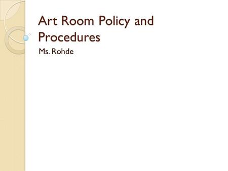 Art Room Policy and Procedures Ms. Rohde. WELCOME TO ART In this class you are going to learn the basic fundamentals and elements of art. You will begin.