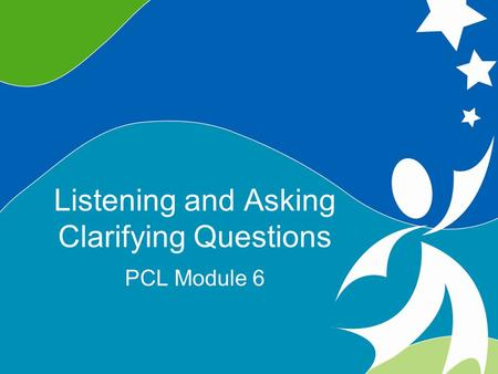 1 Listening and Asking Clarifying Questions ©2008, University of Vermont and PACER Center Listening and Asking Clarifying Questions PCL Module 6.