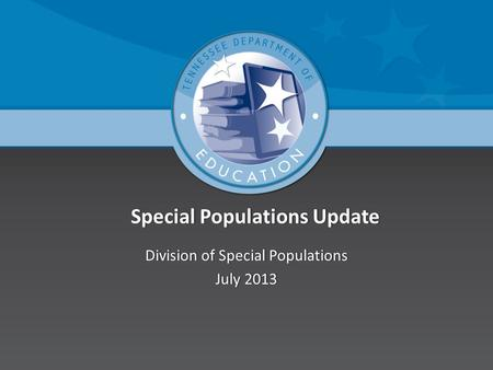 Special Populations Update Special Populations Update Division of Special PopulationsDivision of Special Populations July 2013July 2013.