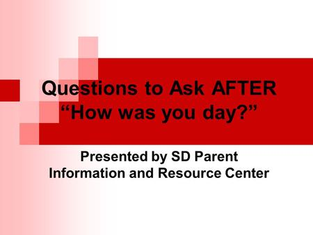 "Questions to Ask AFTER ""How was you day?"" Presented by SD Parent Information and Resource Center."