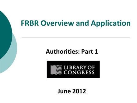FRBR Overview and Application Authorities: Part 1 June 2012.