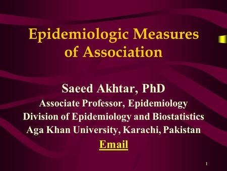 1 Epidemiologic Measures of Association Saeed Akhtar, PhD Associate Professor, Epidemiology Division of Epidemiology and Biostatistics Aga Khan University,