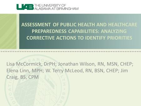 ASSESSMENT OF PUBLIC HEALTH AND HEALTHCARE PREPAREDNESS CAPABILITIES: ANALYZING CORRECTIVE ACTIONS TO IDENTIFY PRIORITIES Lisa McCormick, DrPH; Jonathan.