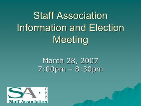 Staff Association Information and Election Meeting March 28, 2007 7:00pm – 8:30pm.