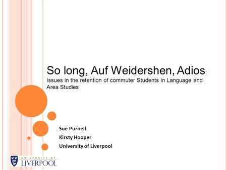 Sue Purnell Kirsty Hooper University of Liverpool So long, Auf Weidershen, Adios : Issues in the retention of commuter Students in Language and Area Studies.