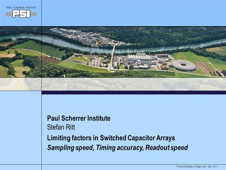 April 28th, 2011Timing Workshop, Chicago Paul Scherrer Institute Limiting factors in Switched Capacitor Arrays Sampling speed, Timing accuracy, Readout.