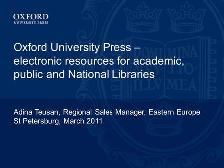 Oxford University Press – electronic resources for academic, public and National Libraries Adina Teusan, Regional Sales Manager, Eastern Europe St Petersburg,