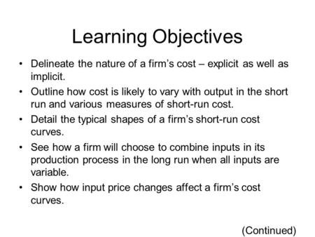 Learning Objectives Delineate the nature of a firm's cost – explicit as well as implicit. Outline how cost is likely to vary with output in the short run.
