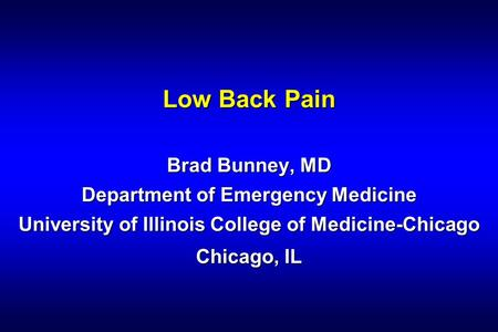 Low Back Pain Brad Bunney, MD Department of Emergency Medicine University of Illinois College of Medicine-Chicago Chicago, IL 1 1 1.