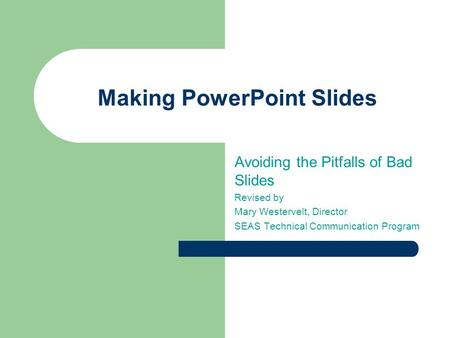 Making PowerPoint Slides Avoiding the Pitfalls of Bad Slides Revised by Mary Westervelt, Director SEAS Technical Communication Program.