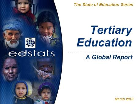 Tertiary Education The State of Education Series March 2013 A Global Report.