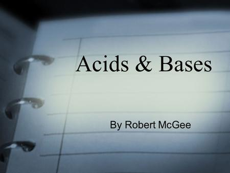 Acids & Bases By Robert McGee. Our Goals for today To determine the difference between Acids & Bases Discuss the importance of studying Acids & Bases.
