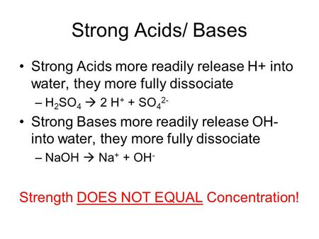 Strong Acids/ Bases Strong Acids more readily release H+ into water, they more fully dissociate H2SO4  2 H+ + SO42- Strong Bases more readily release.