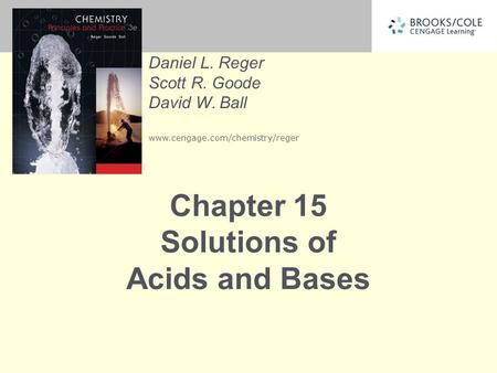 Daniel L. Reger Scott R. Goode David W. Ball www.cengage.com/chemistry/reger Chapter 15 Solutions of Acids and Bases.