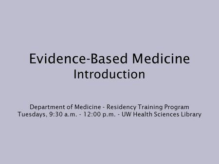 Evidence-Based Medicine Introduction Department of Medicine - Residency Training Program Tuesdays, 9:30 a.m. - 12:00 p.m. - UW Health Sciences Library.