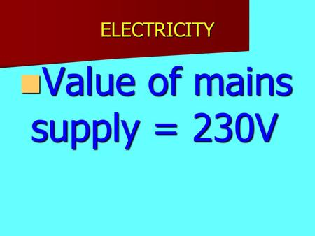 ELECTRICITY Value of mains supply = 230V Value of mains supply = 230V.