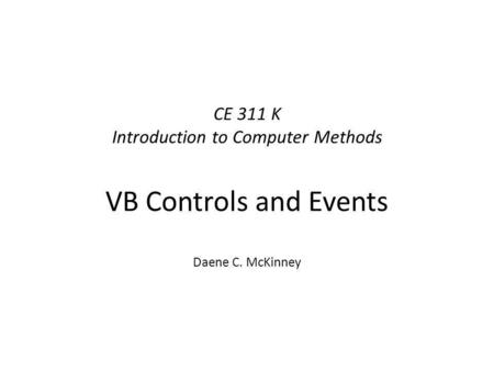 CE 311 K Introduction to Computer Methods VB Controls and Events Daene C. McKinney.