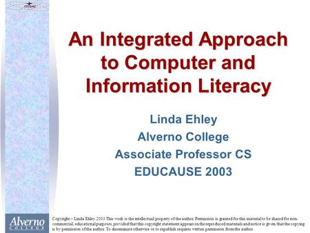 An Integrated Approach to Computer and Information Literacy Linda Ehley Alverno College Associate Professor CS EDUCAUSE 2003 Copyright – Linda Ehley 2003.