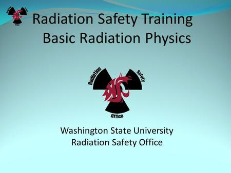 Radiation Safety Training Basic Radiation Physics Washington State University Radiation Safety Office.