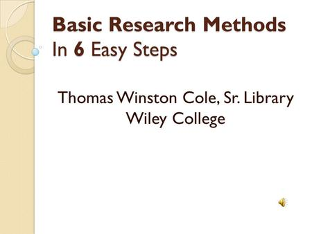 Basic Research Methods In 6 Easy Steps Thomas Winston Cole, Sr. Library Wiley College.
