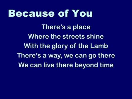 Because of You There's a place Where the streets shine With the glory of the Lamb There's a way, we can go there We can live there beyond time.