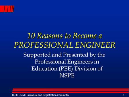 Licensure IEEE-USAB Licensure and Registration Committee 1 10 Reasons to Become a PROFESSIONAL ENGINEER Supported and Presented by the Professional Engineers.