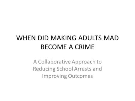 WHEN DID MAKING ADULTS MAD BECOME A CRIME A Collaborative Approach to Reducing School Arrests and Improving Outcomes.