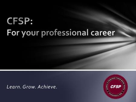 Learn. Grow. Achieve.. Why become a CFSP? It takes commitment— And the extra effort is important to your career. Bill Joyner, CFSP APFSP President.