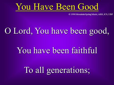 You Have Been Good O Lord, You have been good, You have been faithful To all generations; © 1990 Mountain Spring Music, ARR, ICS, UBP.
