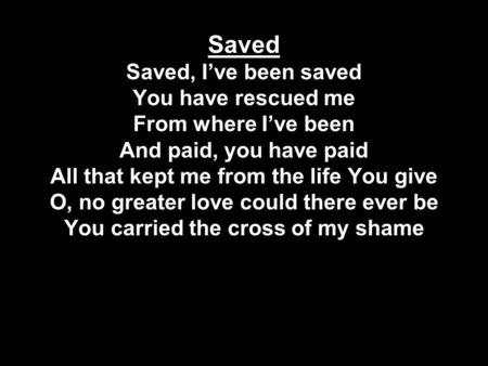 Saved Saved, I've been saved You have rescued me From where I've been And paid, you have paid All that kept me from the life You give O, no greater love.