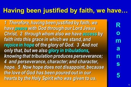 Having been justified by faith, we have… 1 Therefore, having been justified by faith, we have peace with God through our Lord Jesus Christ, 2 through whom.