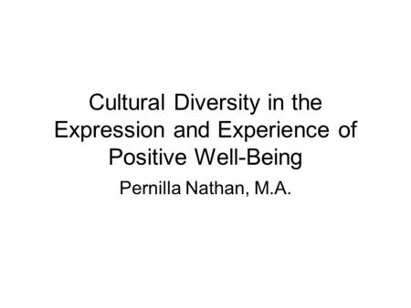 Cultural Diversity in the Expression and Experience of Positive Well-Being Pernilla Nathan, M.A.