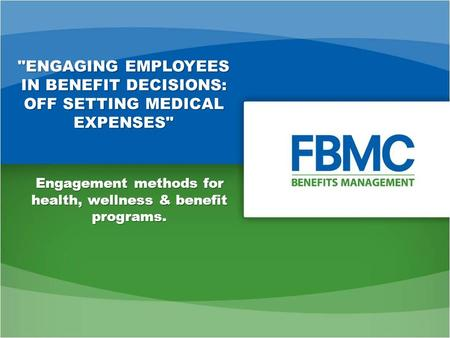 ENGAGING EMPLOYEES IN BENEFIT DECISIONS: OFF SETTING MEDICAL EXPENSES Engagement methods for health, wellness & benefit programs.