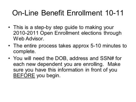 On-Line Benefit Enrollment 10-11 This is a step-by step guide to making your 2010-2011 Open Enrollment elections through Web Advisor. The entire process.