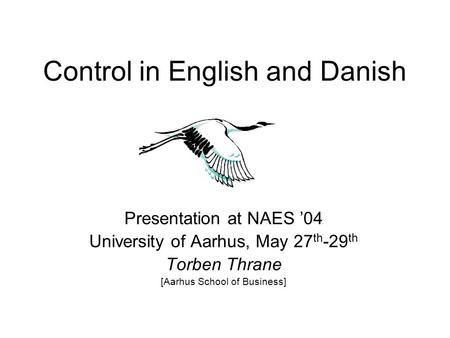 Control in English and Danish Presentation at NAES '04 University of Aarhus, May 27 th -29 th Torben Thrane [Aarhus School of Business]