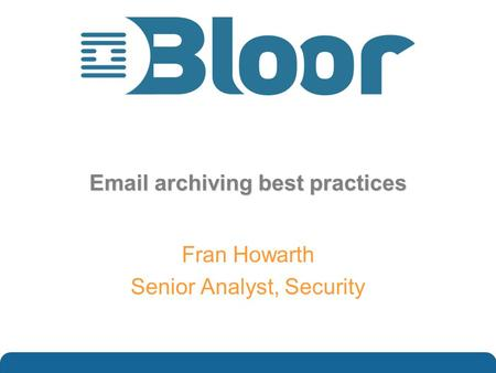 …optimise your IT investments Email archiving best practices Fran Howarth Senior Analyst, Security.