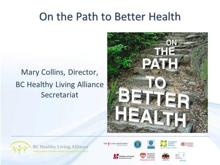 On the Path to Better Health Mary Collins, Director, BC Healthy Living Alliance Secretariat.