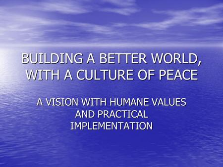 BUILDING A BETTER WORLD, WITH A CULTURE OF PEACE A VISION WITH HUMANE VALUES AND PRACTICAL IMPLEMENTATION.