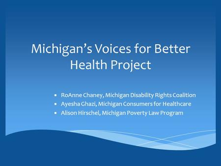 Michigan's Voices for Better Health Project ▪ RoAnne Chaney, Michigan Disability Rights Coalition ▪ Ayesha Ghazi, Michigan Consumers for Healthcare ▪ Alison.