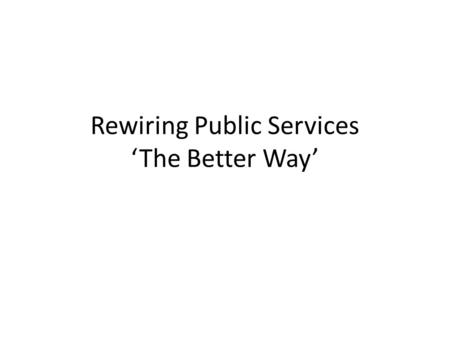 Rewiring Public Services 'The Better Way'. Now, LG is at the crossroads The perfect storm or the perfect opportunity ? LG has always been, and is, the.