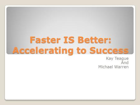 Faster IS Better: Accelerating to Success Kay Teague And Michael Warren.