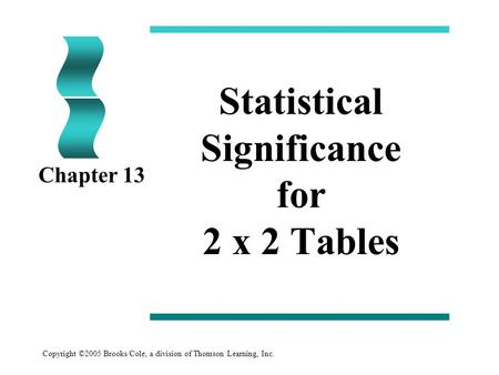 Copyright ©2005 Brooks/Cole, a division of Thomson Learning, Inc. Statistical Significance for 2 x 2 Tables Chapter 13.