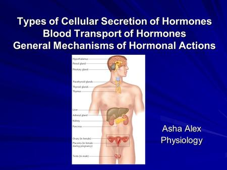 Types of Cellular Secretion of Hormones Blood Transport of Hormones General Mechanisms of Hormonal Actions Asha Alex Physiology.