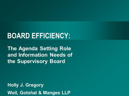 BOARD EFFICIENCY: The Agenda Setting Role and Information Needs of the Supervisory Board Holly J. Gregory Weil, Gotshal & Manges LLP.